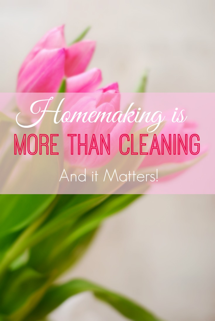 Homemaking is so much more than just cleaning. Homemaking matters!